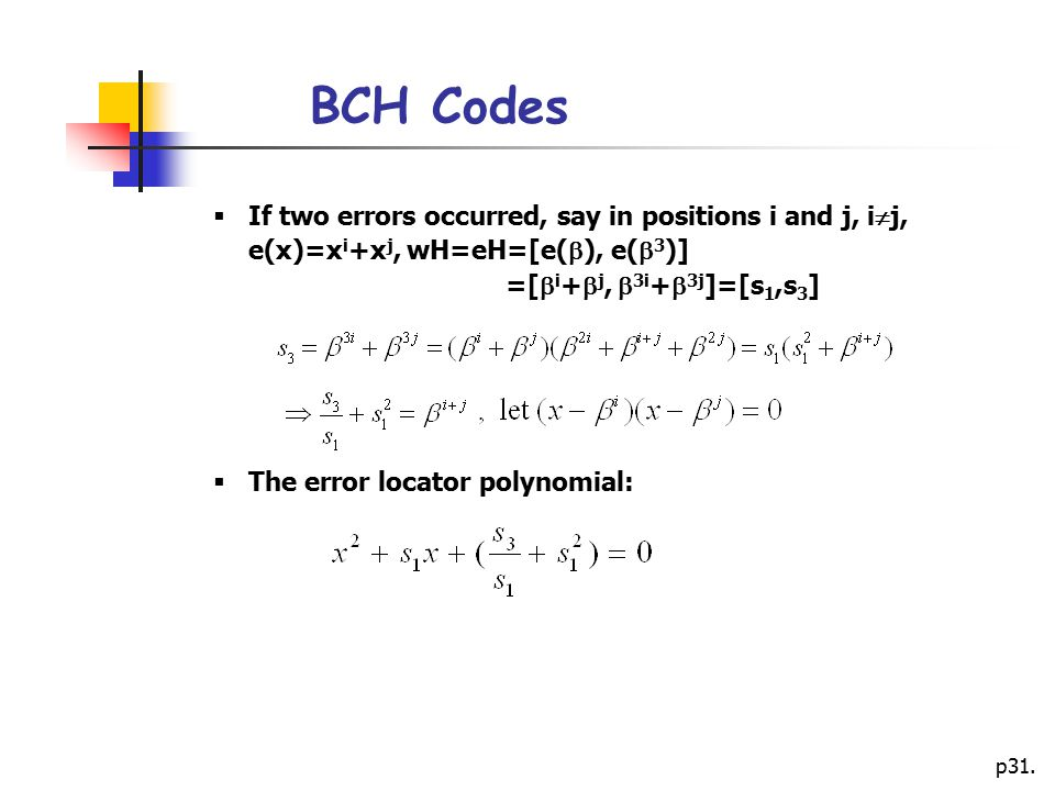 BCH Codes If two errors occurred, say in positions i and j, ij, e(x)=xi+xj, wH=eH=[e(), e(3)] =[i+j, 3i+3j]=[s1,s3]